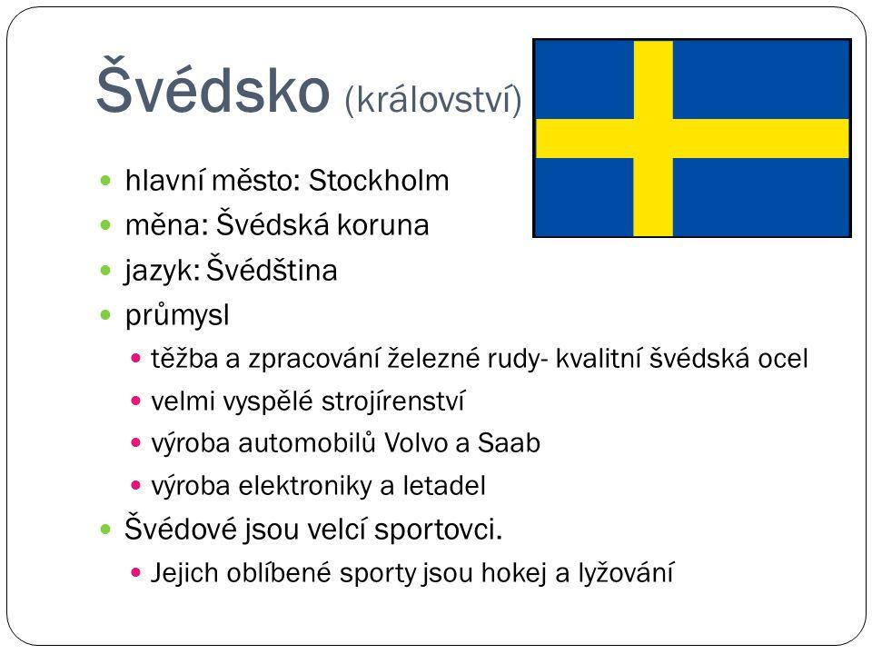 Švédsko (království) hlavní město: Stockholm měna: Švédská koruna jazyk: Švédština průmysl těžba a zpracování železné rudy- kvalitní švédská ocel velmi vyspělé strojírenství výroba automobilů Volvo a Saab výroba elektroniky a letadel Švédové jsou velcí sportovci.