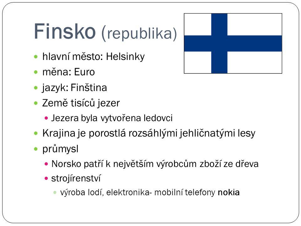 Finsko ( republika) hlavní město: Helsinky měna: Euro jazyk: Finština Země tisíců jezer Jezera byla vytvořena ledovci Krajina je porostlá rozsáhlými jehličnatými lesy průmysl Norsko patří k největším výrobcům zboží ze dřeva strojírenství výroba lodí, elektronika- mobilní telefony nokia