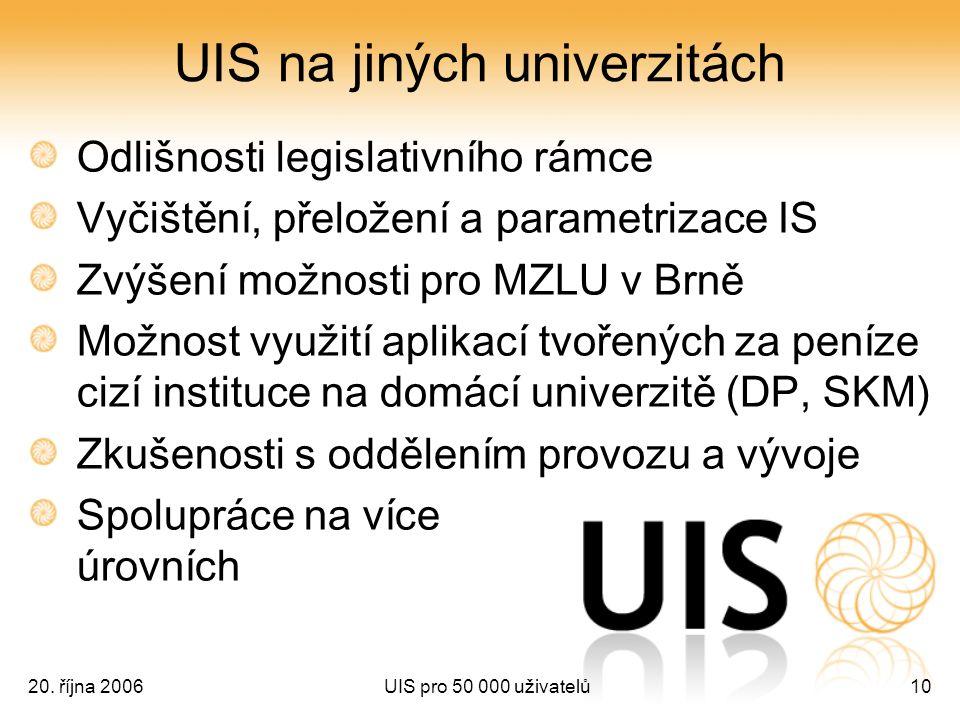 20. října 2006UIS pro 50 000 uživatelů10 UIS na jiných univerzitách Odlišnosti legislativního rámce Vyčištění, přeložení a parametrizace IS Zvýšení mo