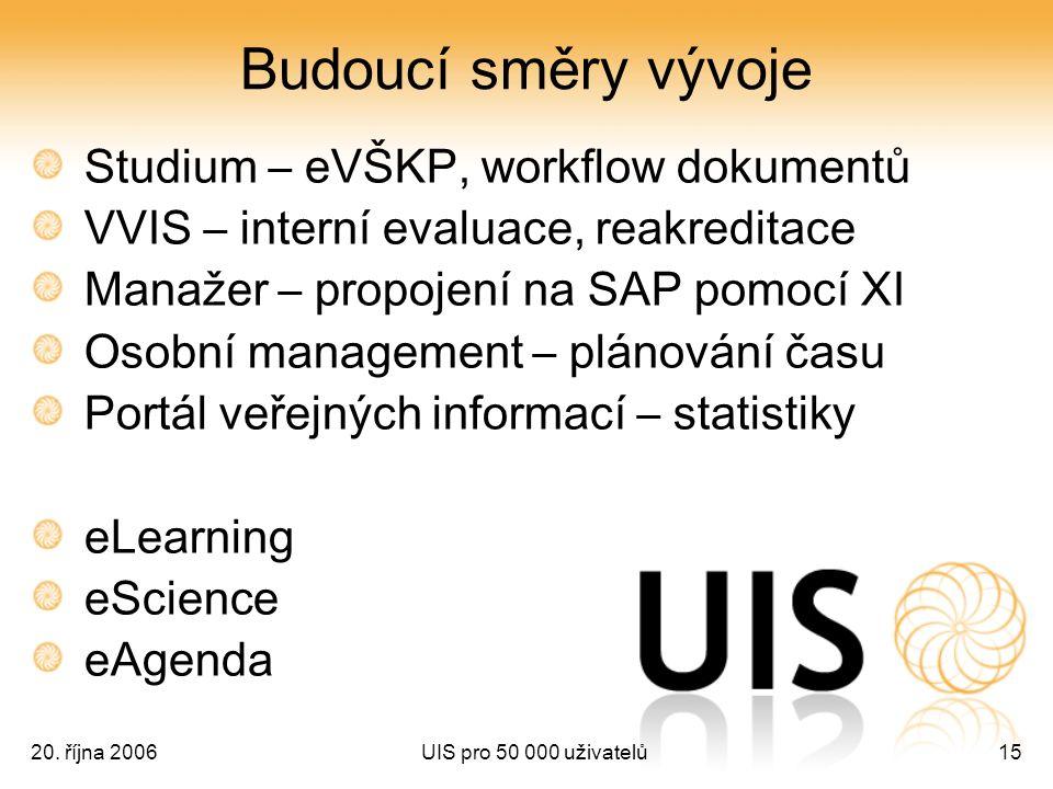 20. října 2006UIS pro 50 000 uživatelů15 Budoucí směry vývoje Studium – eVŠKP, workflow dokumentů VVIS – interní evaluace, reakreditace Manažer – prop