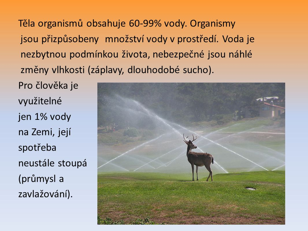 Těla organismů obsahuje 60-99% vody. Organismy jsou přizpůsobeny množství vody v prostředí. Voda je nezbytnou podmínkou života, nebezpečné jsou náhlé