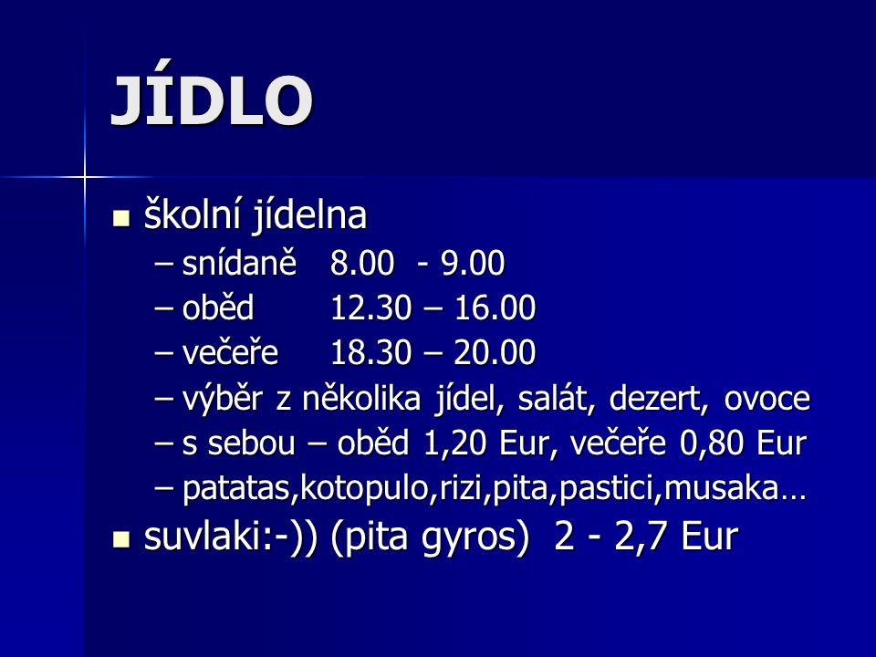 JÍDLO školní jídelna školní jídelna –snídaně 8.00 - 9.00 –oběd 12.30 – 16.00 –večeře 18.30 – 20.00 –výběr z několika jídel, salát, dezert, ovoce –s sebou – oběd 1,20 Eur, večeře 0,80 Eur –patatas,kotopulo,rizi,pita,pastici,musaka… suvlaki:-)) (pita gyros) 2 - 2,7 Eur suvlaki:-)) (pita gyros) 2 - 2,7 Eur