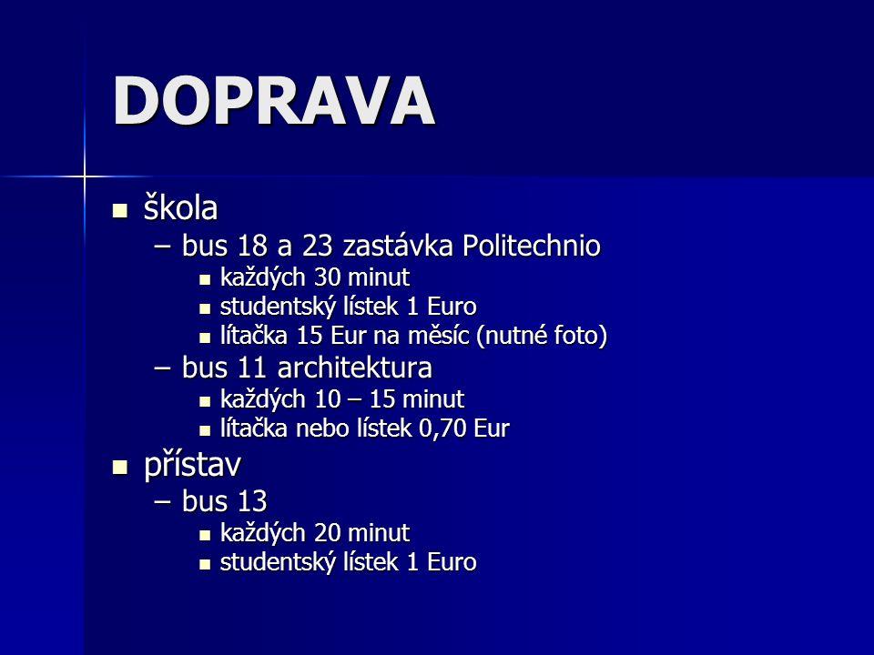 DOPRAVA škola škola –bus 18 a 23 zastávka Politechnio každých 30 minut každých 30 minut studentský lístek 1 Euro studentský lístek 1 Euro lítačka 15 Eur na měsíc (nutné foto) lítačka 15 Eur na měsíc (nutné foto) –bus 11 architektura každých 10 – 15 minut každých 10 – 15 minut lítačka nebo lístek 0,70 Eur lítačka nebo lístek 0,70 Eur přístav přístav –bus 13 každých 20 minut každých 20 minut studentský lístek 1 Euro studentský lístek 1 Euro