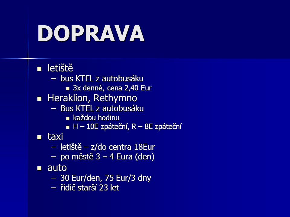 DOPRAVA letiště letiště –bus KTEL z autobusáku 3x denně, cena 2,40 Eur 3x denně, cena 2,40 Eur Heraklion, Rethymno Heraklion, Rethymno –Bus KTEL z autobusáku každou hodinu každou hodinu H – 10E zpáteční, R – 8E zpáteční H – 10E zpáteční, R – 8E zpáteční taxi taxi –letiště – z/do centra 18Eur –po městě 3 – 4 Eura (den) auto auto –30 Eur/den, 75 Eur/3 dny –řidič starší 23 let