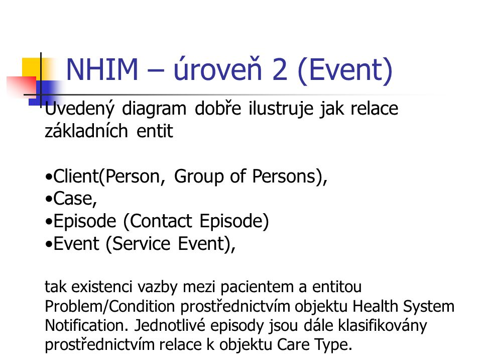 NHIM – úroveň 2 (Event) Uvedený diagram dobře ilustruje jak relace základních entit Client(Person, Group of Persons), Case, Episode (Contact Episode) Event (Service Event), tak existenci vazby mezi pacientem a entitou Problem/Condition prostřednictvím objektu Health System Notification.