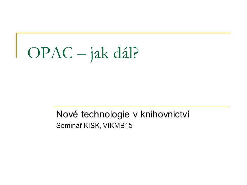 Odkazy Založeno na článcích Marshalla Breedinga na Library Technology Guides – Systems Librarian column http://www.librarytechnology.org/SystemsLibrarian.pl  Thinking About Your Next OPAC  The Birth of a New Generation of Library Interfaces  We Need to Go Beyond Web 2.0