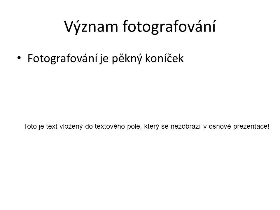 Význam fotografování Fotografování je pěkný koníček Toto je text vložený do textového pole, který se nezobrazí v osnově prezentace!