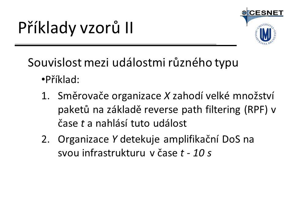 Příklady vzorů II Souvislost mezi událostmi různého typu Příklad: 1.Směrovače organizace X zahodí velké množství paketů na základě reverse path filtering (RPF) v čase t a nahlásí tuto událost 2.Organizace Y detekuje amplifikační DoS na svou infrastrukturu v čase t - 10 s