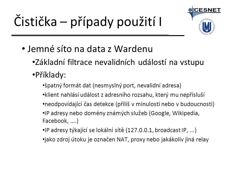 Čistička – případy použití I Jemné síto na data z Wardenu Základní filtrace nevalidních událostí na vstupu Příklady: špatný formát dat (nesmyslný port, nevalidní adresa) klient nahlásí událost z adresního rozsahu, který mu nepřísluší neodpovídající čas detekce (příliš v minulosti nebo v budoucnosti) IP adresy nebo domény známých služeb (Google, Wikipedia, Facebook, ….) IP adresy týkající se lokální sítě (127.0.0.1, broadcast IP,...) jako zdroj útoku je označen NAT, proxy nebo jakákoliv jiná relay