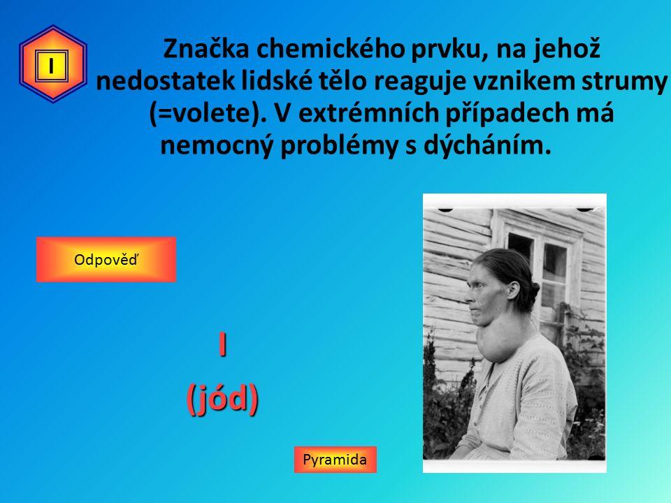 PyramidaI(jód) Odpověď I Značka chemického prvku, na jehož nedostatek lidské tělo reaguje vznikem strumy (=volete).