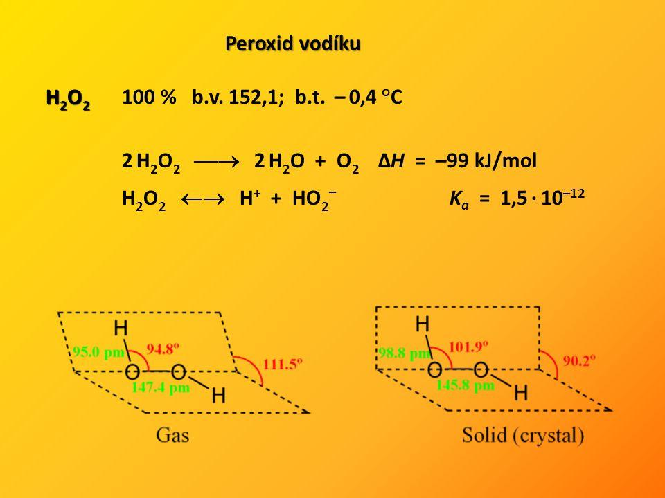 Peroxid vodíku H 2 O 2 H 2 O 2 100 % b.v. 152,1; b.t. – 0,4 °C 2 H 2 O 2  2 H 2 O + O 2 ΔH = –99 kJ/mol H 2 O 2  H + + HO 2 – K a = 1,5 · 10 –12