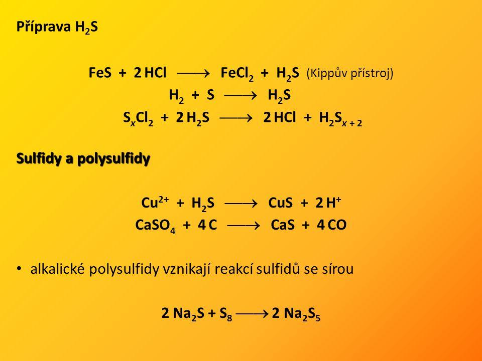 Příprava H 2 S FeS + 2 HCl  FeCl 2 + H 2 S (Kippův přístroj) H 2 + S  H 2 S S x Cl 2 + 2 H 2 S  2 HCl + H 2 S x + 2 Sulfidy a polysulfidy Cu 2+ + H 2 S  CuS + 2 H + CaSO 4 + 4 C  CaS + 4 CO alkalické polysulfidy vznikají reakcí sulfidů se sírou 2 Na 2 S + S 8  2 Na 2 S 5