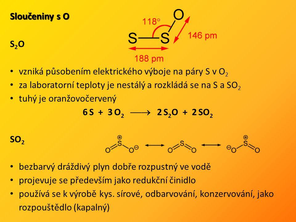 Sloučeniny s O S 2 O vzniká působením elektrického výboje na páry S v O 2 za laboratorní teploty je nestálý a rozkládá se na S a SO 2 tuhý je oranžovočervený 6 S + 3 O 2  2 S 2 O + 2 SO 2 SO 2 bezbarvý dráždivý plyn dobře rozpustný ve vodě projevuje se především jako redukční činidlo používá se k výrobě kys.