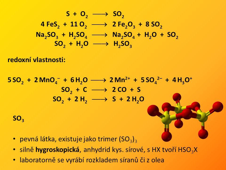 S + O 2  SO 2 4 FeS 2 + 11 O 2  2 Fe 2 O 3 + 8 SO 2 Na 2 SO 3 + H 2 SO 4  Na 2 SO 4 + H 2 O + SO 2 SO 2 + H 2 O  H 2 SO 3 redoxní vlastnosti: 5 SO 2 + 2 MnO 4 – + 6 H 2 O  2 Mn 2+ + 5 SO 4 2– + 4 H 3 O + SO 2 + C  2 CO + S SO 2 + 2 H 2  S + 2 H 2 O SO 3 pevná látka, existuje jako trimer (SO 3 ) 3 silně hygroskopická, anhydrid kys.