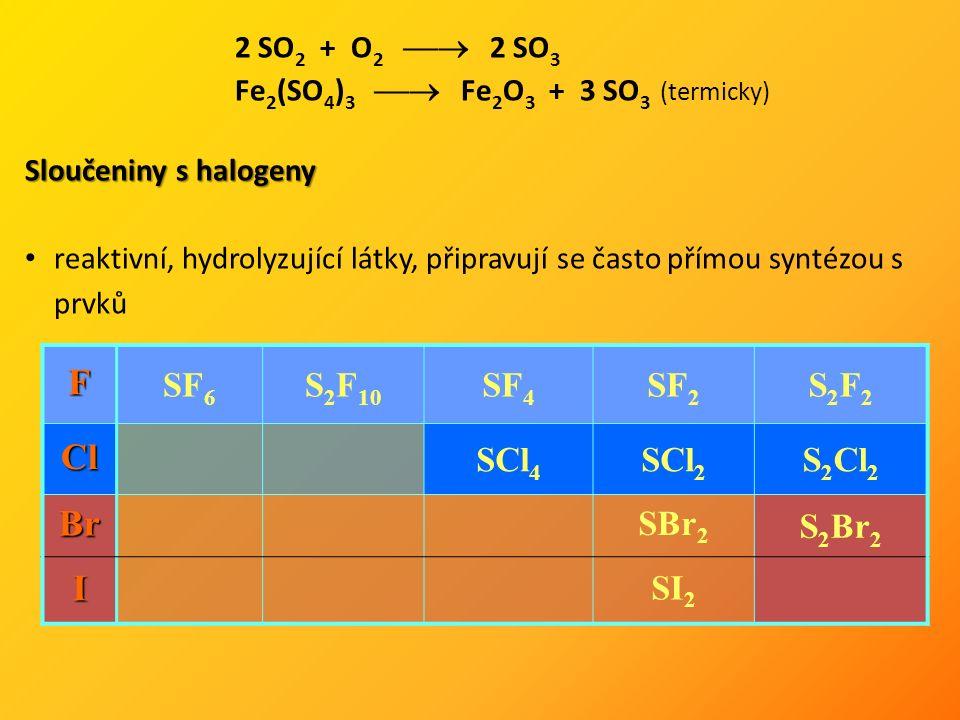 2 SO 2 + O 2  2 SO 3 Fe 2 (SO 4 ) 3  Fe 2 O 3 + 3 SO 3 (termicky) Sloučeniny s halogeny reaktivní, hydrolyzující látky, připravují se často přímou syntézou s prvků F SF 6 S 2 F 10 SF 4 SF 2 S2F2S2F2 Cl SCl 4 SCl 2 S 2 Cl 2 Br SBr 2 S 2 Br 2 I SI 2