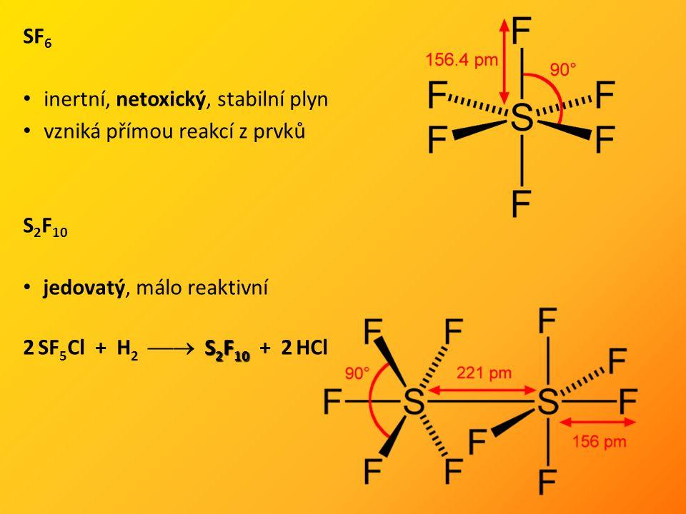 SF 6 inertní, netoxický, stabilní plyn vzniká přímou reakcí z prvků S 2 F 10 jedovatý, málo reaktivní S 2 F 10 2 SF 5 Cl + H 2  S 2 F 10 + 2 HCl