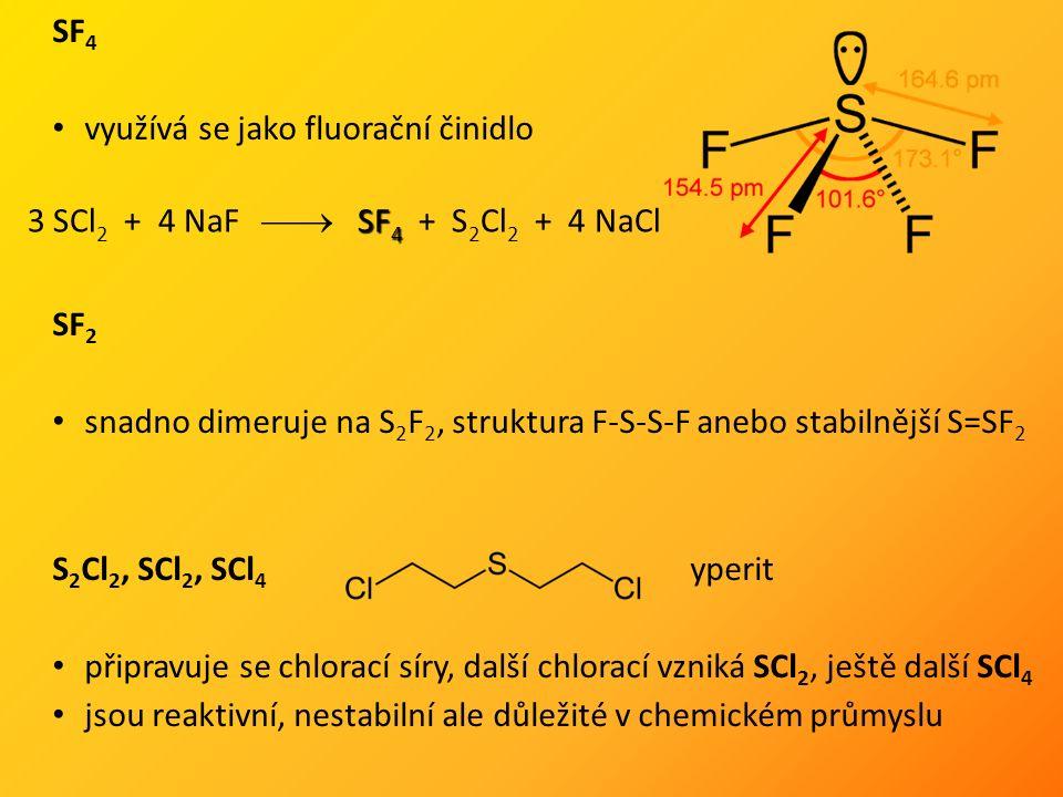 SF 4 využívá se jako fluorační činidlo SF 2 snadno dimeruje na S 2 F 2, struktura F-S-S-F anebo stabilnější S=SF 2 S 2 Cl 2, SCl 2, SCl 4 yperit připravuje se chlorací síry, další chlorací vzniká SCl 2, ještě další SCl 4 jsou reaktivní, nestabilní ale důležité v chemickém průmyslu SF 4 3 SCl 2 + 4 NaF  SF 4 + S 2 Cl 2 + 4 NaCl