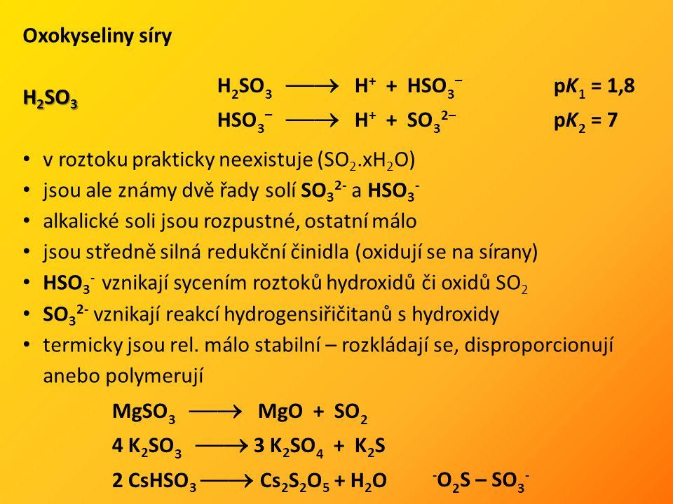 Oxokyseliny síry H 2 SO 3 v roztoku prakticky neexistuje (SO 2.xH 2 O) jsou ale známy dvě řady solí SO 3 2- a HSO 3 - alkalické soli jsou rozpustné, o