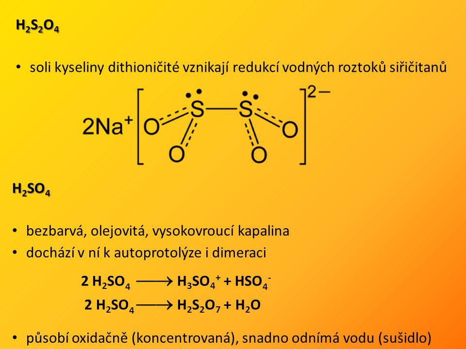 H 2 S 2 O 4 soli kyseliny dithioničité vznikají redukcí vodných roztoků siřičitanů H 2 SO 4 bezbarvá, olejovitá, vysokovroucí kapalina dochází v ní k autoprotolýze i dimeraci působí oxidačně (koncentrovaná), snadno odnímá vodu (sušidlo) 2 H 2 SO 4  H 3 SO 4 + + HSO 4 - 2 H 2 SO 4  H 2 S 2 O 7 + H 2 O