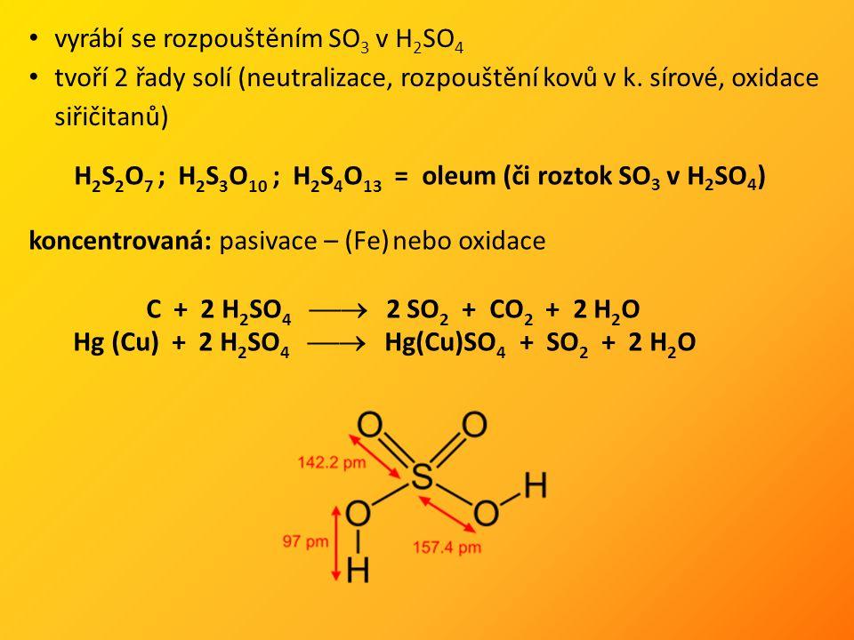 vyrábí se rozpouštěním SO 3 v H 2 SO 4 tvoří 2 řady solí (neutralizace, rozpouštění kovů v k. sírové, oxidace siřičitanů) H 2 S 2 O 7 ; H 2 S 3 O 10 ;
