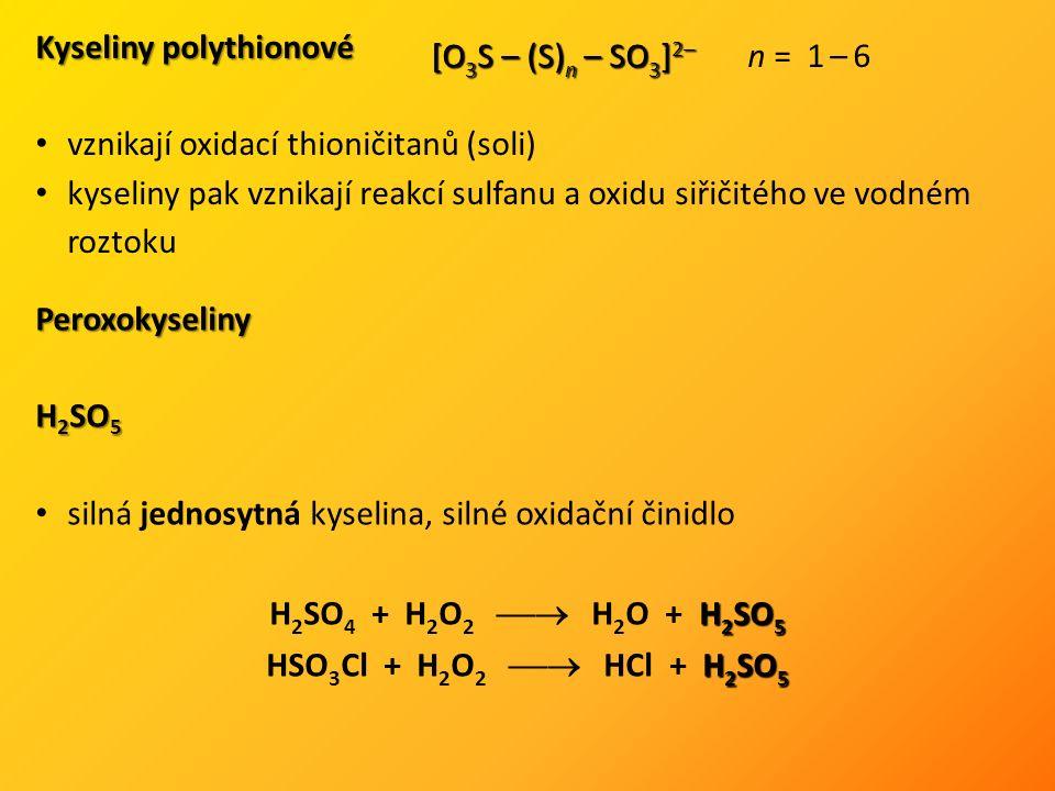 [O 3 S – (S) n – SO 3 ] 2– [O 3 S – (S) n – SO 3 ] 2– n = 1 – 6 Kyseliny polythionové vznikají oxidací thioničitanů (soli) kyseliny pak vznikají reakcí sulfanu a oxidu siřičitého ve vodném roztoku Peroxokyseliny H 2 SO 5 silná jednosytná kyselina, silné oxidační činidlo H 2 SO 5 H 2 SO 4 + H 2 O 2  H 2 O + H 2 SO 5 H 2 SO 5 HSO 3 Cl + H 2 O 2  HCl + H 2 SO 5