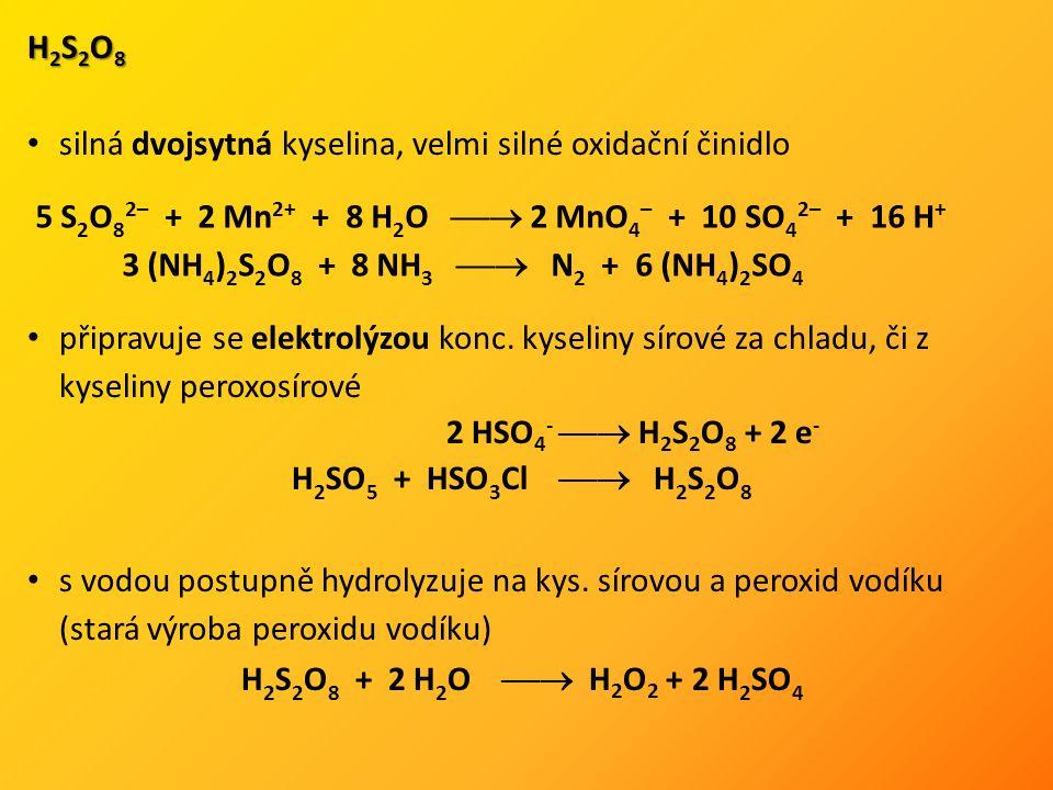 H 2 S 2 O 8 silná dvojsytná kyselina, velmi silné oxidační činidlo připravuje se elektrolýzou konc. kyseliny sírové za chladu, či z kyseliny peroxosír