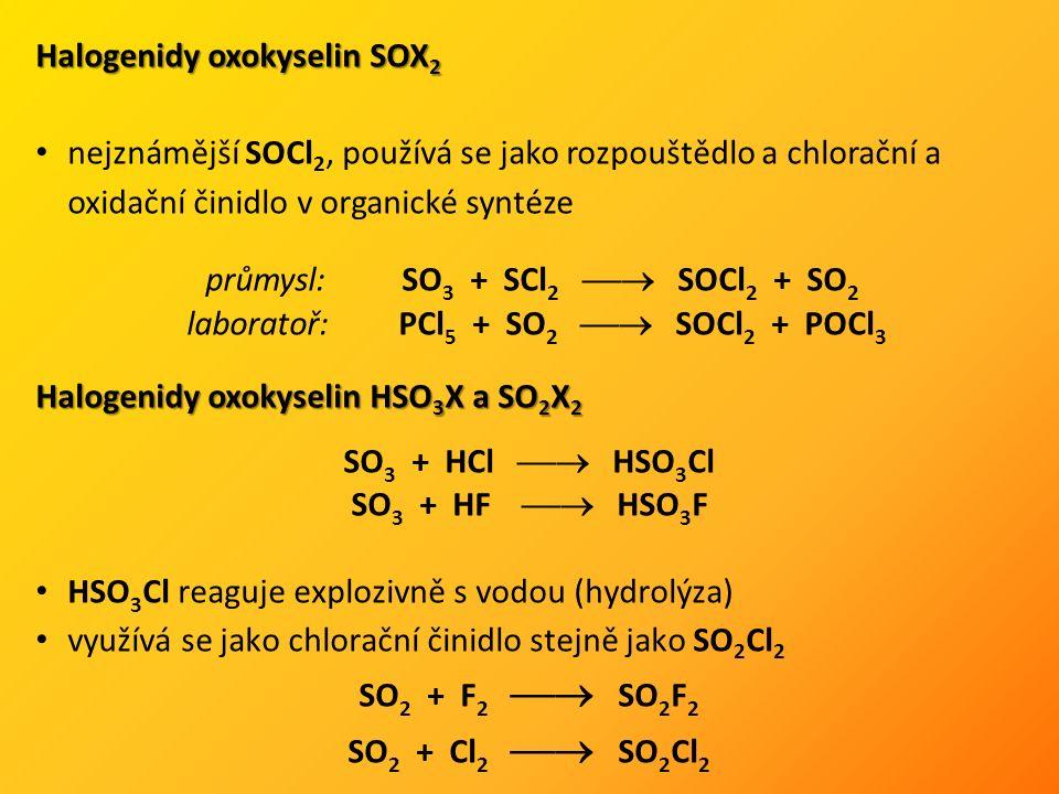 Halogenidy oxokyselin SOX 2 nejznámější SOCl 2, používá se jako rozpouštědlo a chlorační a oxidační činidlo v organické syntéze Halogenidy oxokyselin HSO 3 X a SO 2 X 2 HSO 3 Cl reaguje explozivně s vodou (hydrolýza) využívá se jako chlorační činidlo stejně jako SO 2 Cl 2 SO 2 + F 2  SO 2 F 2 SO 2 + Cl 2  SO 2 Cl 2 průmysl:SO 3 + SCl 2  SOCl 2 + SO 2 laboratoř: PCl 5 + SO 2  SOCl 2 + POCl 3 SO 3 + HCl  HSO 3 Cl SO 3 + HF  HSO 3 F