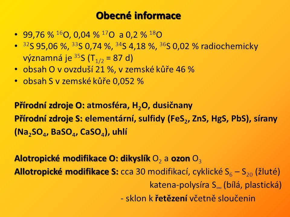 Obecné informace 99,76 % 16 O, 0,04 % 17 O a 0,2 % 18 O 32 S 95,06 %, 33 S 0,74 %, 34 S 4,18 %, 36 S 0,02 % radiochemicky významná je 35 S (T 1/2 = 87 d) obsah O v ovzduší 21 %, v zemské kůře 46 % obsah S v zemské kůře 0,052 % Přírodní zdroje O: Přírodní zdroje O: atmosféra, H 2 O, dusičnany Přírodní zdroje S: Přírodní zdroje S: elementární, sulfidy (FeS 2, ZnS, HgS, PbS), sírany (Na 2 SO 4, BaSO 4, CaSO 4 ), uhlí Alotropické modifikace O: dikyslík ozon Alotropické modifikace O: dikyslík O 2 a ozon O 3 Allotropické modifikace S: Allotropické modifikace S: cca 30 modifikací, cyklické S 6 – S 20 (žluté) katena-polysíra S ∞ (bílá, plastická) - sklon k řetězení včetně sloučenin