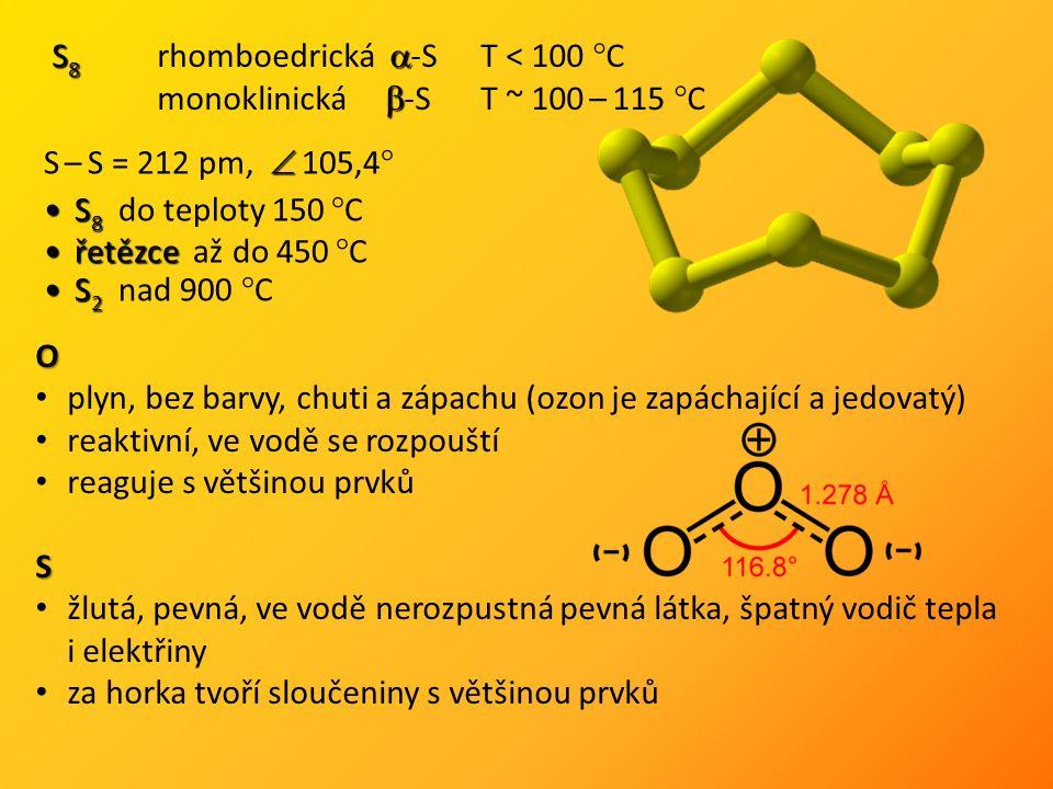 S 8  S 8 rhomboedrická  -S T < 100 °C  monoklinická  -S T ~ 100 – 115 °C  S – S = 212 pm,  105,4° S 8S 8 do teploty 150 °C řetězceřetězce až do 450 °C S 2S 2 nad 900 °C O plyn, bez barvy, chuti a zápachu (ozon je zapáchající a jedovatý) reaktivní, ve vodě se rozpouští reaguje s většinou prvkůS žlutá, pevná, ve vodě nerozpustná pevná látka, špatný vodič tepla i elektřiny za horka tvoří sloučeniny s většinou prvků