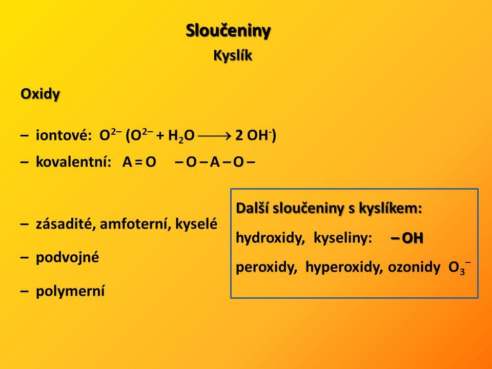 Sloučeniny Kyslík Oxidy – iontové: O 2– (O 2– + H 2 O  2 OH - ) – kovalentní: A = O – O – A – O – – zásadité, amfoterní, kyselé – podvojné – polymerní Další sloučeniny s kyslíkem: – OH hydroxidy, kyseliny: – OH peroxidy, hyperoxidy, ozonidy O 3 –