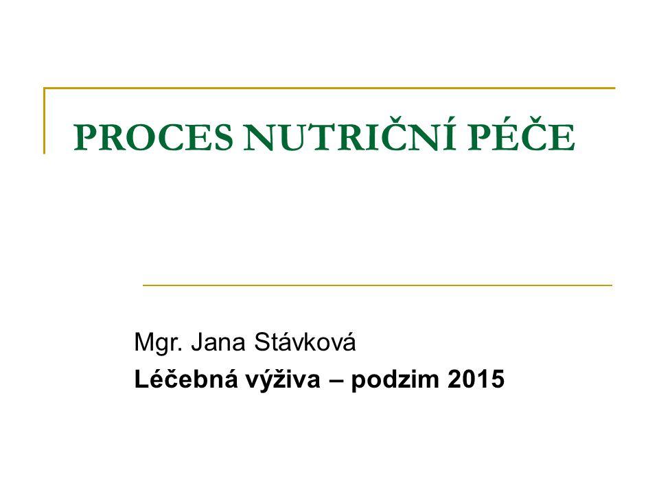 PROCES NUTRIČNÍ PÉČE Mgr. Jana Stávková Léčebná výživa – podzim 2015