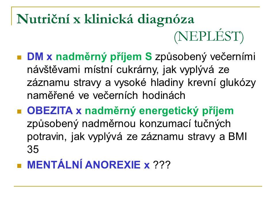 Nutriční x klinická diagnóza (NEPLÉST) DM x nadměrný příjem S způsobený večerními návštěvami místní cukrárny, jak vyplývá ze záznamu stravy a vysoké hladiny krevní glukózy naměřené ve večerních hodinách OBEZITA x nadměrný energetický příjem způsobený nadměrnou konzumací tučných potravin, jak vyplývá ze záznamu stravy a BMI 35 MENTÁLNÍ ANOREXIE x