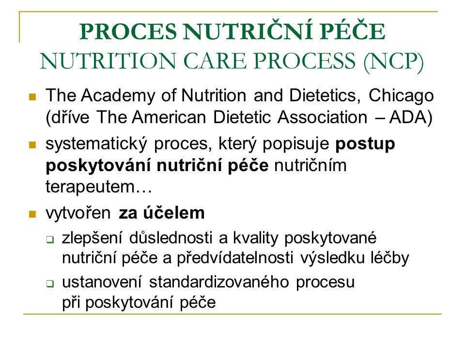 PROCES NUTRIČNÍ PÉČE NUTRITION CARE PROCESS (NCP) The Academy of Nutrition and Dietetics, Chicago (dříve The American Dietetic Association – ADA) systematický proces, který popisuje postup poskytování nutriční péče nutričním terapeutem… vytvořen za účelem  zlepšení důslednosti a kvality poskytované nutriční péče a předvídatelnosti výsledku léčby  ustanovení standardizovaného procesu při poskytování péče