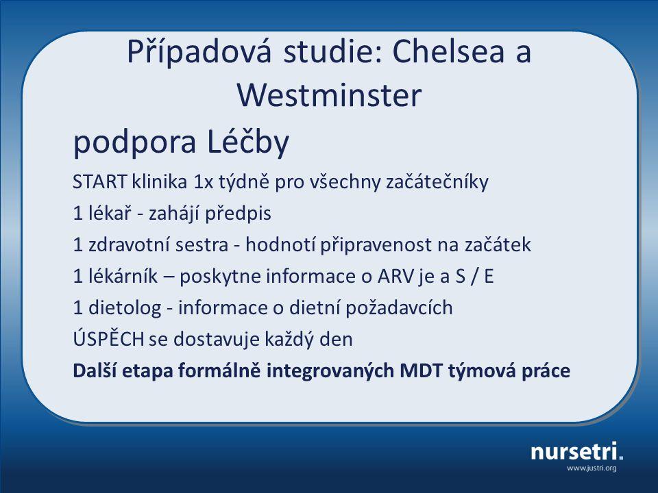 Případová studie: Chelsea a Westminster podpora Léčby START klinika 1x týdně pro všechny začátečníky 1 lékař - zahájí předpis 1 zdravotní sestra - hodnotí připravenost na začátek 1 lékárník – poskytne informace o ARV je a S / E 1 dietolog - informace o dietní požadavcích ÚSPĚCH se dostavuje každý den Další etapa formálně integrovaných MDT týmová práce