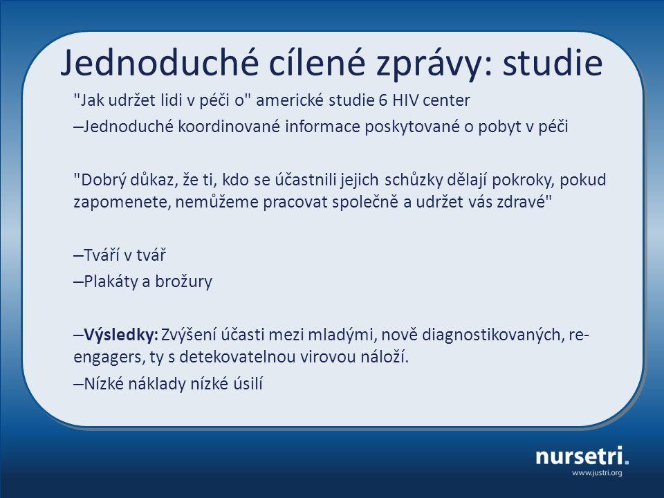 Jednoduché cílené zprávy: studie Jak udržet lidi v péči o americké studie 6 HIV center – Jednoduché koordinované informace poskytované o pobyt v péči Dobrý důkaz, že ti, kdo se účastnili jejich schůzky dělají pokroky, pokud zapomenete, nemůžeme pracovat společně a udržet vás zdravé – Tváří v tvář – Plakáty a brožury – Výsledky: Zvýšení účasti mezi mladými, nově diagnostikovaných, re- engagers, ty s detekovatelnou virovou náloží.
