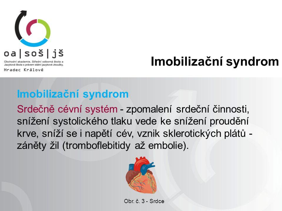 Imobilizační syndrom Srdečně cévní systém - zpomalení srdeční činnosti, snížení systolického tlaku vede ke snížení proudění krve, sníží se i napětí cév, vznik sklerotických plátů - záněty žil (tromboflebitidy až embolie).