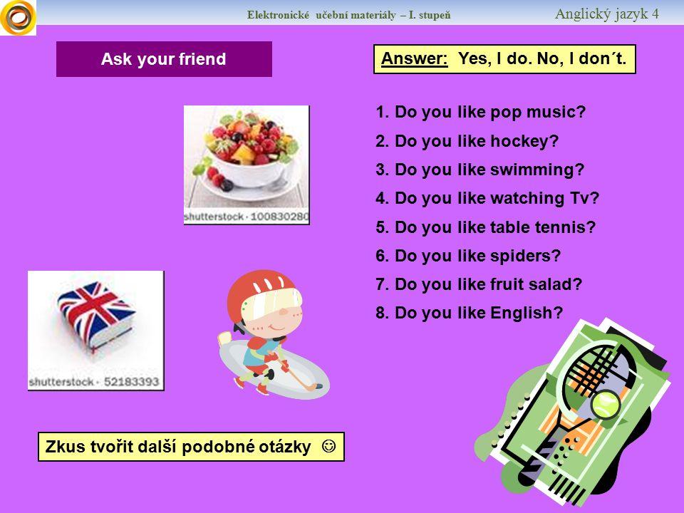 Elektronické učební materiály – I. stupeň Anglický jazyk 4 Ask your friend Answer: Yes, I do. No, I don´t. 1. Do you like pop music? 2. Do you like ho