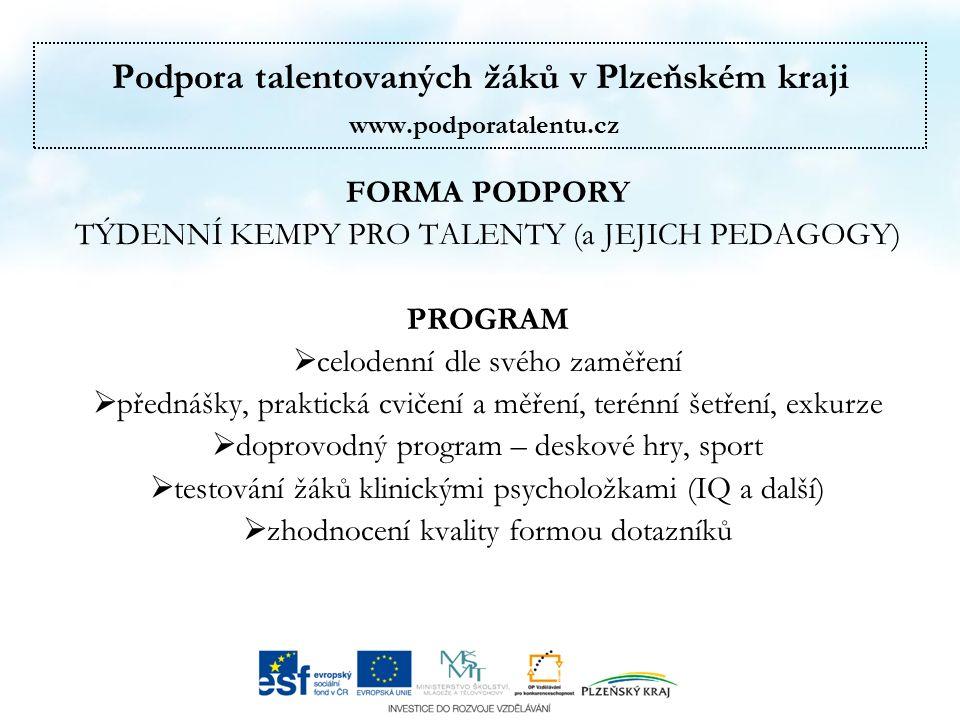 Podpora talentovaných žáků v Plzeňském kraji www.podporatalentu.cz FORMA PODPORY TÝDENNÍ KEMPY PRO TALENTY (a JEJICH PEDAGOGY) PROGRAM  celodenní dle svého zaměření  přednášky, praktická cvičení a měření, terénní šetření, exkurze  doprovodný program – deskové hry, sport  testování žáků klinickými psycholožkami (IQ a další)  zhodnocení kvality formou dotazníků