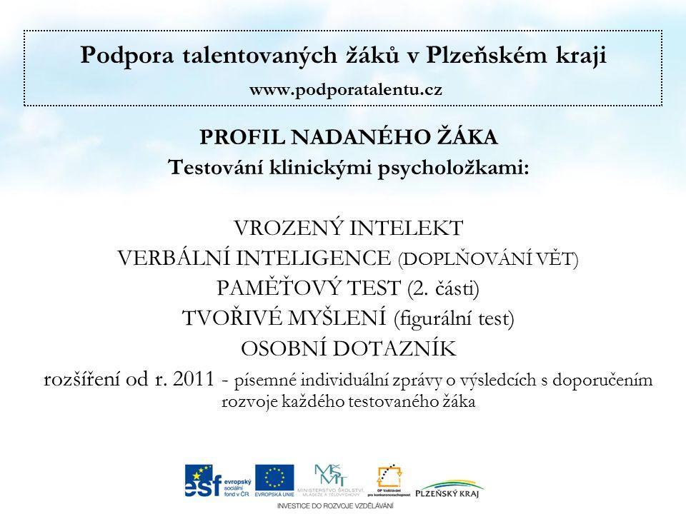 Podpora talentovaných žáků v Plzeňském kraji www.podporatalentu.cz PROFIL NADANÉHO ŽÁKA Testování klinickými psycholožkami: VROZENÝ INTELEKT VERBÁLNÍ INTELIGENCE (DOPLŇOVÁNÍ VĚT) PAMĚŤOVÝ TEST (2.