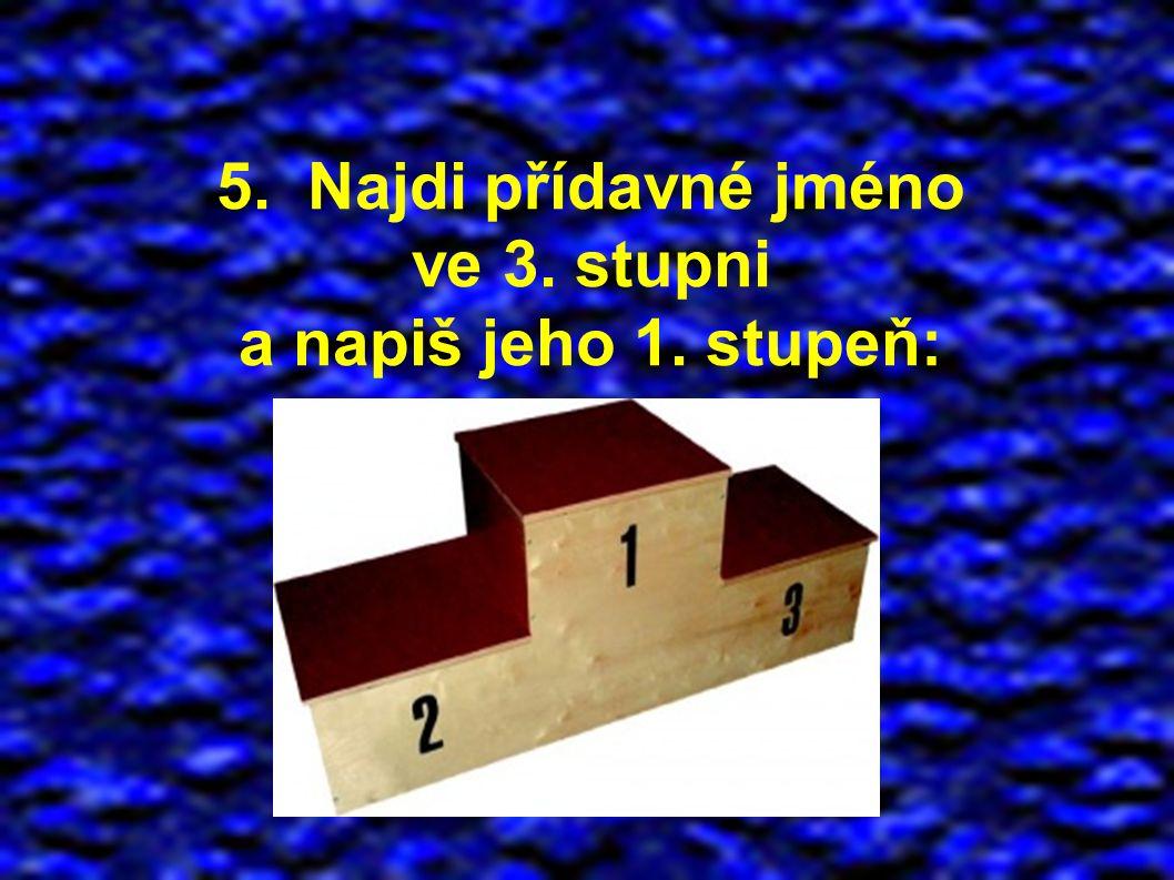 5. Najdi přídavné jméno ve 3. stupni a napiš jeho 1. stupeň:
