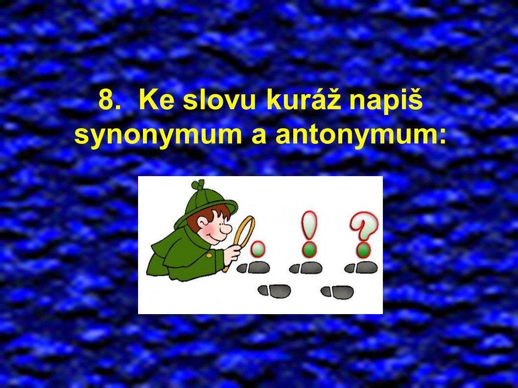 8. Ke slovu kuráž napiš synonymum a antonymum: