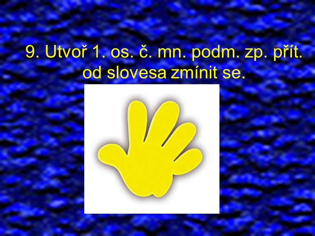 9. Utvoř 1. os. č. mn. podm. zp. přít. od slovesa zmínit se.