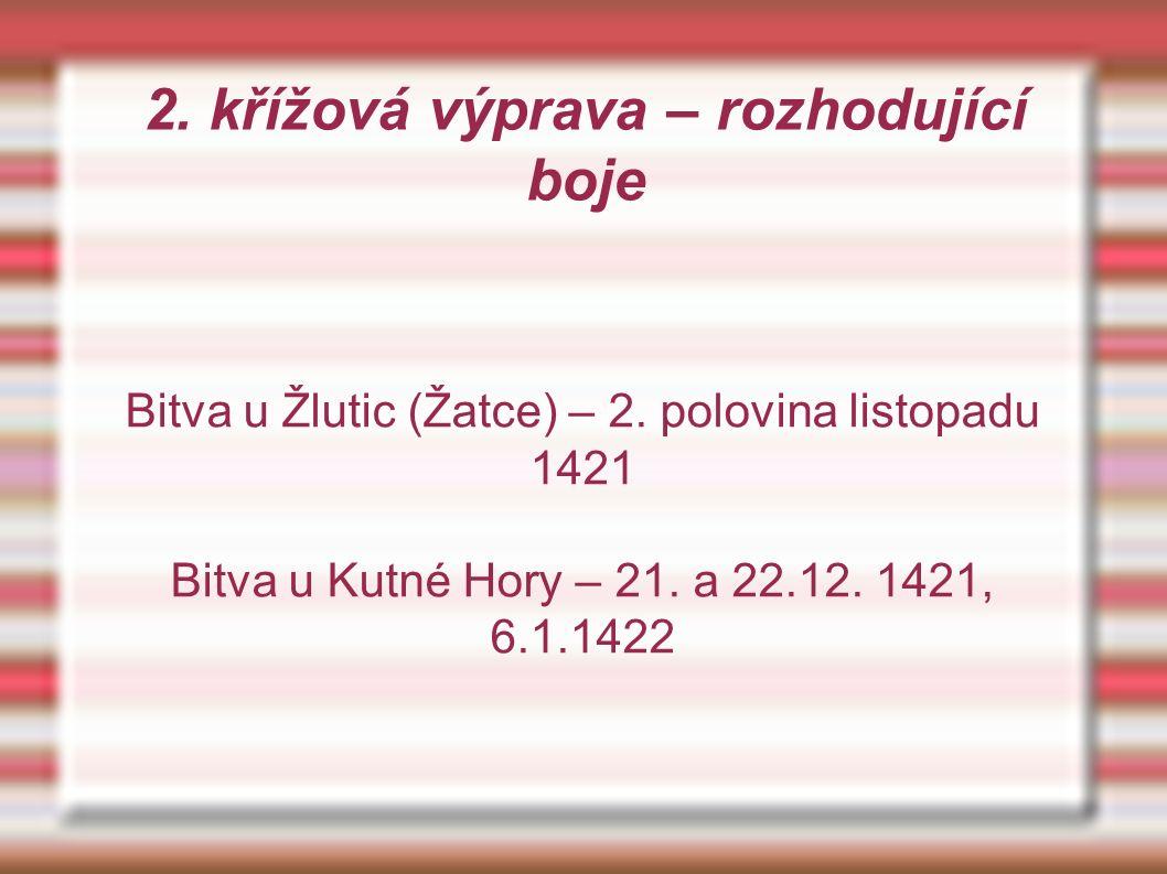 2. křížová výprava – rozhodující boje Bitva u Žlutic (Žatce) – 2. polovina listopadu 1421 Bitva u Kutné Hory – 21. a 22.12. 1421, 6.1.1422
