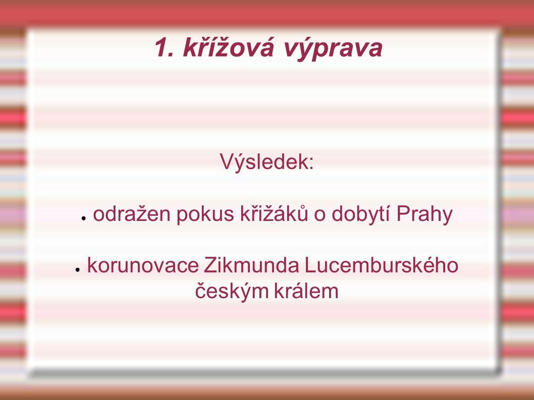 1. křížová výprava Výsledek: ● odražen pokus křižáků o dobytí Prahy ● korunovace Zikmunda Lucemburského českým králem