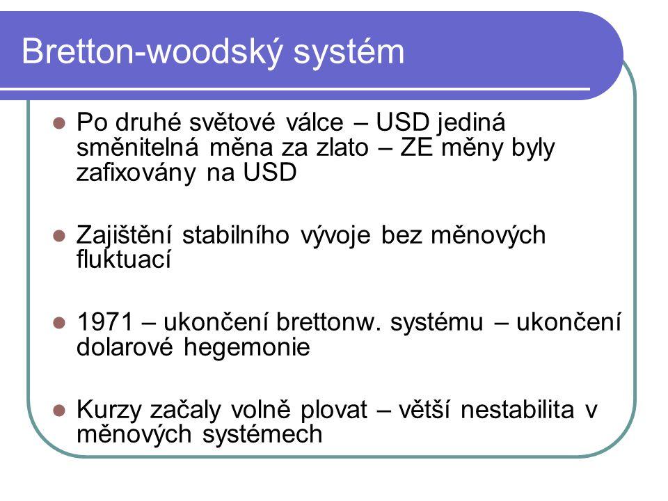 Bretton-woodský systém Po druhé světové válce – USD jediná směnitelná měna za zlato – ZE měny byly zafixovány na USD Zajištění stabilního vývoje bez měnových fluktuací 1971 – ukončení brettonw.
