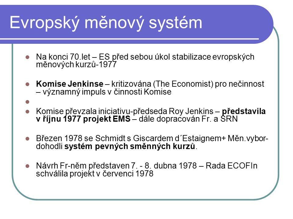 Evropský měnový systém Na konci 70.let – ES před sebou úkol stabilizace evropských měnových kurzů-1977 Komise Jenkinse – kritizována (The Economist) pro nečinnost – významný impuls v činnosti Komise Komise převzala iniciativu-předseda Roy Jenkins – představila v říjnu 1977 projekt EMS – dále dopracován Fr.