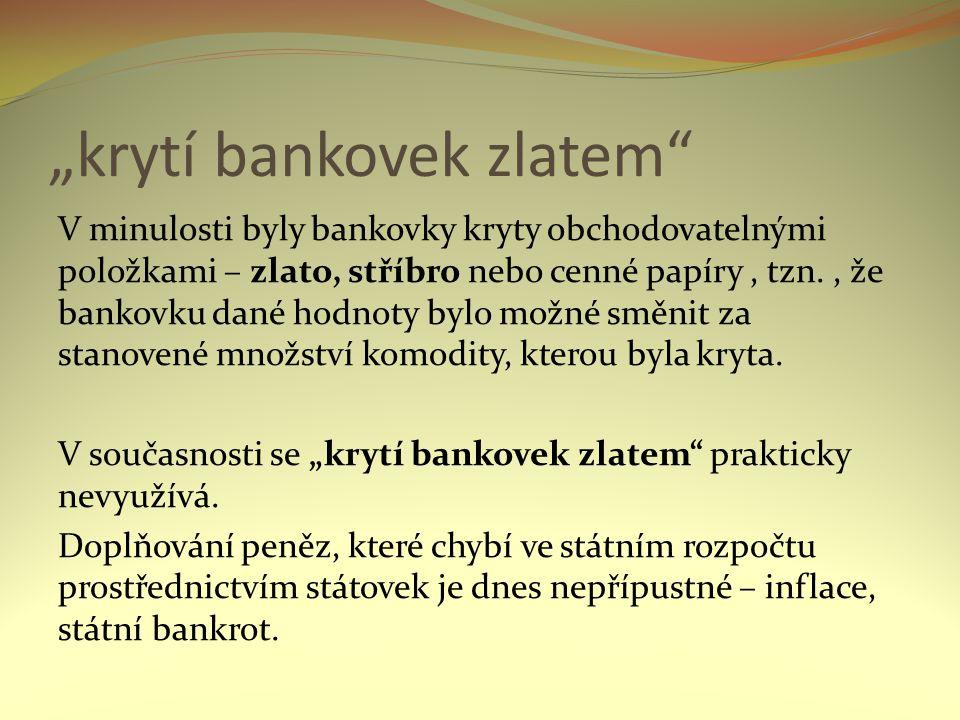 """""""krytí bankovek zlatem V minulosti byly bankovky kryty obchodovatelnými položkami – zlato, stříbro nebo cenné papíry, tzn., že bankovku dané hodnoty bylo možné směnit za stanovené množství komodity, kterou byla kryta."""