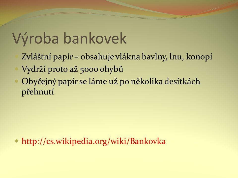 Výroba bankovek Zvláštní papír – obsahuje vlákna bavlny, lnu, konopí Vydrží proto až 5000 ohybů Obyčejný papír se láme už po několika desítkách přehnutí http://cs.wikipedia.org/wiki/Bankovka