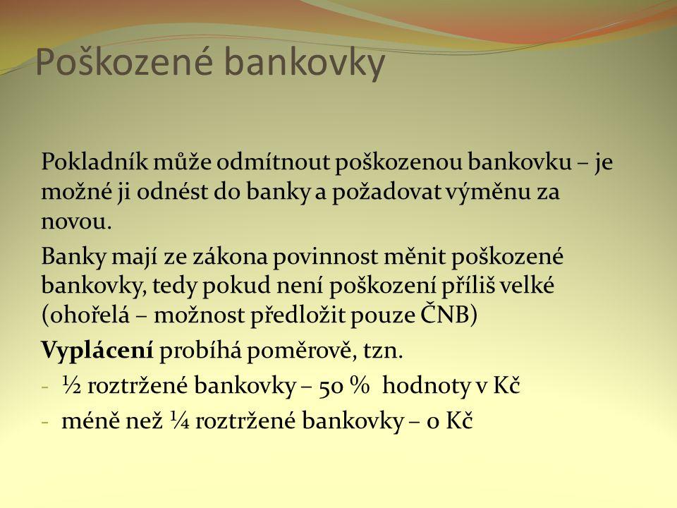 Poškozené bankovky Pokladník může odmítnout poškozenou bankovku – je možné ji odnést do banky a požadovat výměnu za novou. Banky mají ze zákona povinn