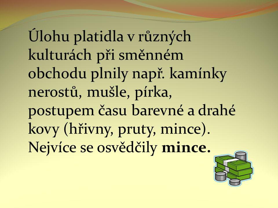 Mince - Jeden z nejdéle trvajících prostředků směny (před 4500 lety) - Rozmach v antickém Řecku – váha a ryzost - V minulosti raženy z drahých kovů (zlato, stříbro) - Novodobá mince nemá žádnou hodnotu (bez záruky státu by se jednalo o kus plechu) - Největší zlatá mince má cenu 84,2 milionu korun - http://www.tyden.cz/rubriky/zahranici/evropa/nejvetsi- zlata-mince-ma-cenu-84-2-milionu-korun_173642.html